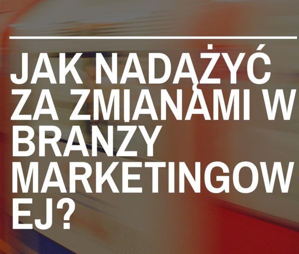 Jak nadążać za zmianami  w branży marketingowej?